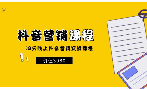 价值3980【抖音营销课】12天线上抖音营销实战课程(无水印)